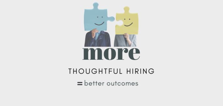 More Thoughtful Hiring = Better Outcomes